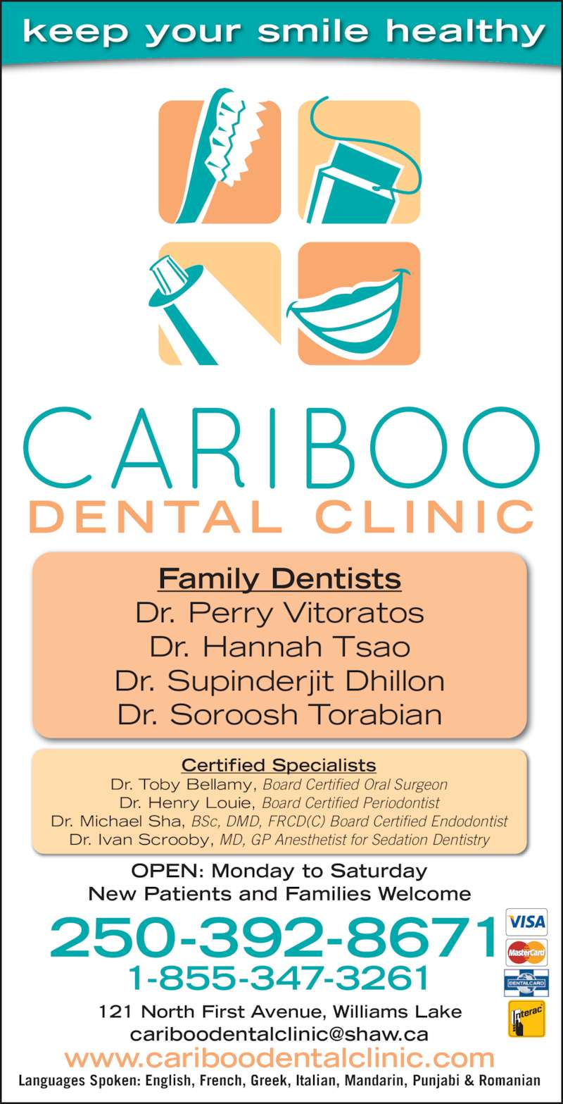 Cariboo Dental Clinic (2503987161) - Display Ad - keep your smile healthy 250-392-8671 121 North First Avenue, Williams Lake 1-855-347-3261 Family Dentists Dr. Perry Vitoratos Dr. Hannah Tsao Dr. Supinderjit Dhillon Dr. Soroosh Torabian Certified Specialists Dr. Toby Bellamy, Board Certified Oral Surgeon Dr. Henry Louie, Board Certified Periodontist Dr. Michael Sha, BSc, DMD, FRCD(C) Board Certified Endodontist Dr. Ivan Scrooby, MD, GP Anesthetist for Sedation Dentistry OPEN: Monday to Saturday New Patients and Families Welcome Languages Spoken: English, French, Greek, Italian, Mandarin, Punjabi & Romanian www.cariboodentalclinic.com