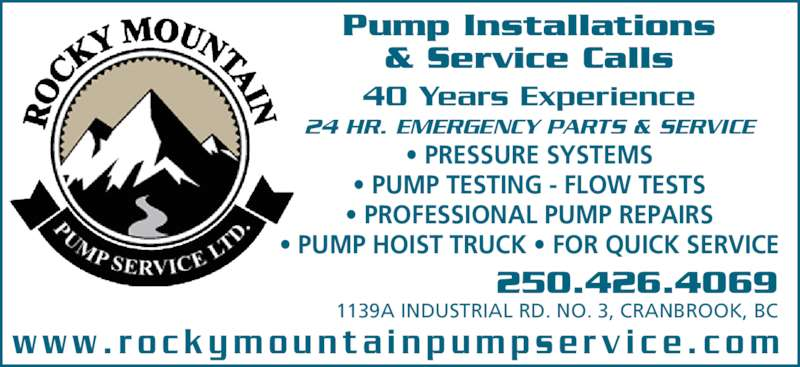 Rocky Mountain Pump Service Ltd (250-426-4069) - Display Ad - Pump Installations & Service Calls 40 Years Experience 24 HR. EMERGENCY PARTS & SERVICE • PRESSURE SYSTEMS • PUMP TESTING - FLOW TESTS • PROFESSIONAL PUMP REPAIRS • PUMP HOIST TRUCK • FOR QUICK SERVICE 250.426.4069 1139A INDUSTRIAL RD. NO. 3, CRANBROOK, BC w w w . r o c k y m o u n t a i n p u m p s e r v i c e . c o m