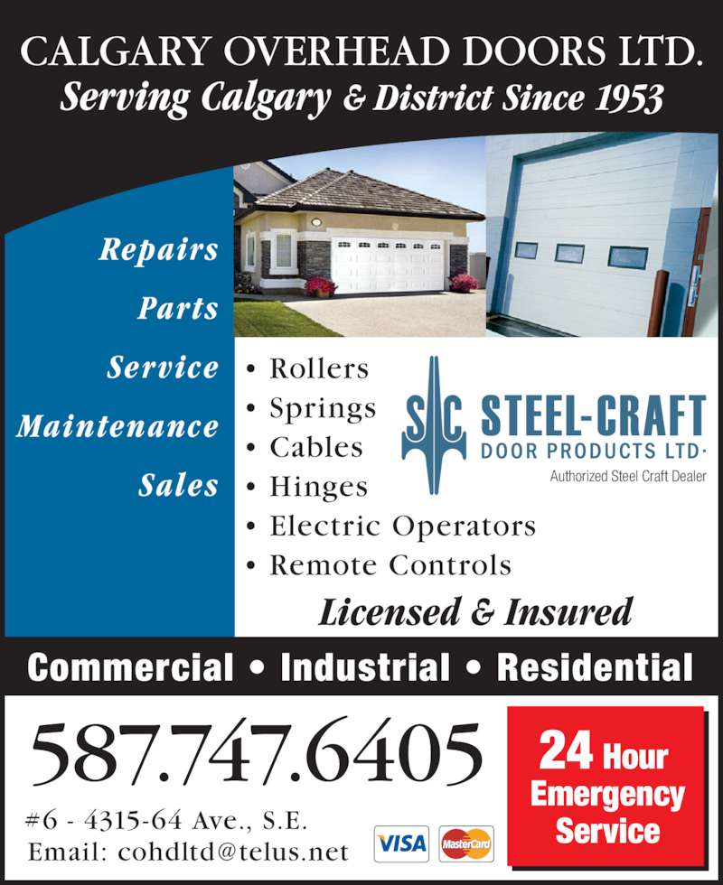 Calgary Overhead Door Ltd (403-279-2915) - Display Ad - Authorized Steel Craft Dealer Repairs Parts Service Maintenance Sales Licensed & Insured Commercial • Industrial • Residential Serving Calgary & District Since 1953 CALGARY OVERHEAD DOORS LTD. 587.747.6405 #6 - 4315-64 Ave., S.E. 24 Hour  Emergency Service  r  r i • Rollers • Springs • Cables • Hinges  • Electric Operators • Remote Controls