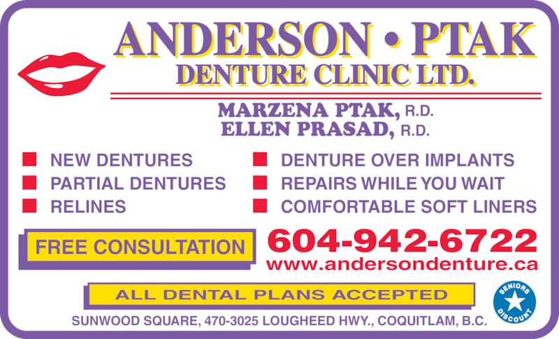 Anderson Ptak Denture Clinic Ltd (604-942-6722) - Display Ad - ALL DENTAL PLANS ACCEPTED SUNWOOD SQUARE, 470-3025 LOUGHEED HWY., COQUITLAM, B.C. 604-942-6722FREE CONSULTATION www.andersondenture.ca MARZENA PT ELLEN PRASAD, R.D. AK, R.D. ■ NEW DENTURES ■ PARTIAL DENTURES ■ RELINES ■ DENTURE OVER IMPLANTS ■ REPAIRS WHILE YOU WAIT ■ COMFORTABLE SOFT LINERS