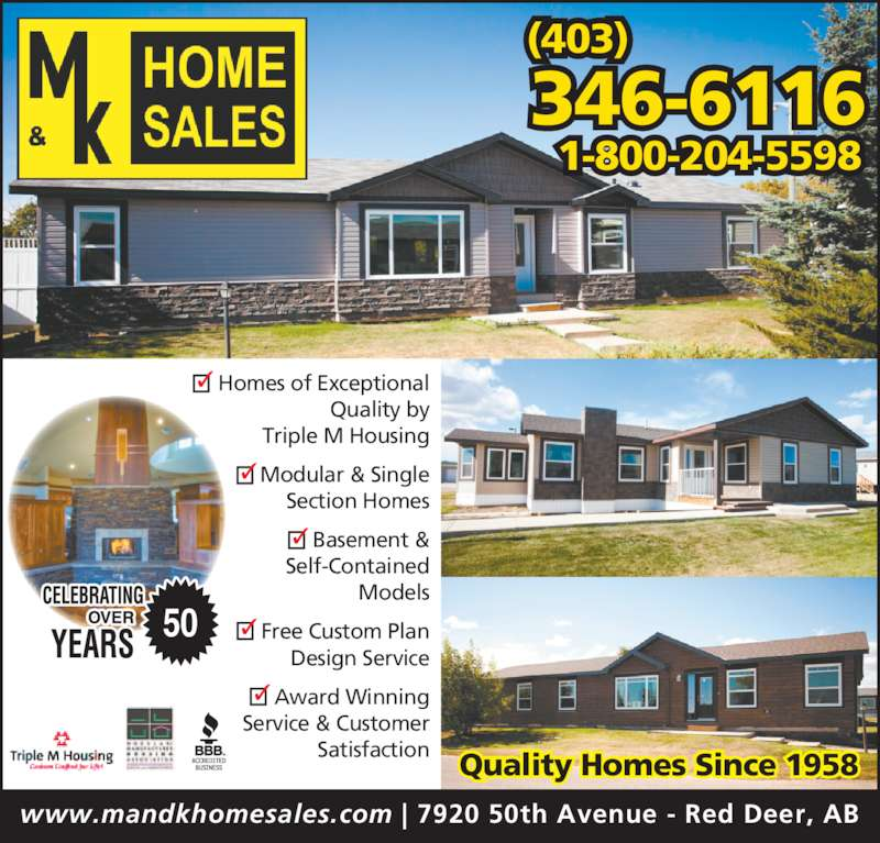M & K Home Sales (403-346-6116) - Display Ad - 346-6116 1-800-204-5598 (403) www.mandkhomesales.com | 7920 50th Avenue - Red Deer, AB Quality Homes Since 1958 50 Homes of Exceptional Quality by Triple M Housing Modular & Single Section Homes Basement & Self-Contained Models Free Custom Plan Design Service Award Winning Service & Customer Satisfaction