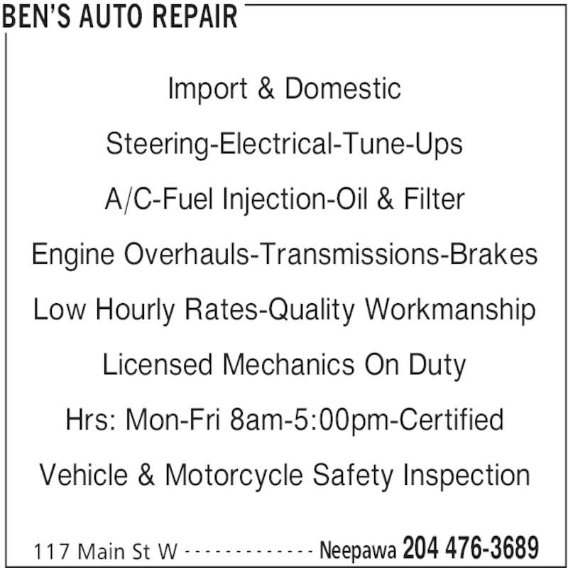 Ben's Auto Repair (2044763689) - Display Ad - BEN'S AUTO REPAIR 117 Main St W Neepawa 204 476-3689- - - - - - - - - - - - - Import & Domestic Steering-Electrical-Tune-Ups A/C-Fuel Injection-Oil & Filter Engine Overhauls-Transmissions-Brakes Low Hourly Rates-Quality Workmanship Licensed Mechanics On Duty Hrs: Mon-Fri 8am-5:00pm-Certified Vehicle & Motorcycle Safety Inspection