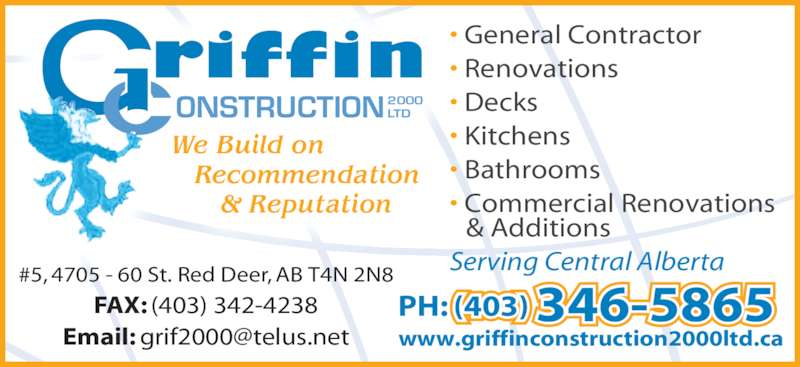 Griffin Construction 2000 (403-346-5865) - Display Ad - We Build on    Recommendation       & Reputation  ONSTRUCTION2000LTD • General Contractor • Renovations • Decks • Kitchens • Bathrooms • Commercial Renovations  & Additions Serving Central Alberta#5, 4705 - 60 St. Red Deer, AB T4N 2N8 FAX: (403) 342-4238 (403) 346-5865PH:  www.griffinconstruction2000ltd.ca