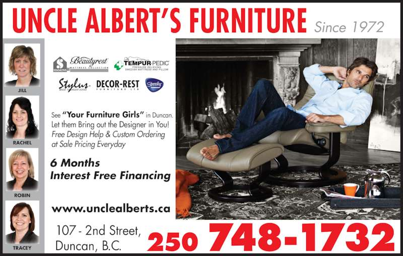 "Albert's Furniture (250-748-1732) - Display Ad - Interest Free Financing www.unclealberts.ca M A T T R E S S  C O L L E C T I O N 107 - 2nd Street, Duncan, B.C. 250 748-1732 UNCLE ALBERT'S FURNITURE Since 1972 See ""Your Furniture Girls"" in Duncan. Let them Bring out the Designer in You! Free Design Help & Custom Ordering at Sale Pricing Everyday 6 Months"