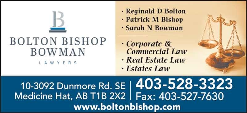 Bolton Bishop Bowman (4035283323) - Display Ad - · Reginald D Bolton  • Patrick M Bishop  • Sarah N Bowman 10-3092 Dunmore Rd. SE Medicine Hat, AB T1B 2X2 403-528-3323 Fax: 403-527-7630 www.boltonbishop.com • Corporate &    Commercial Law • Real Estate Law • Estates Law