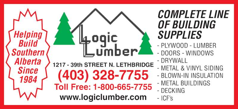 Logic Lumber (Leth) Ltd (403-328-7755) - Display Ad - 1217 - 39th STREET N. LETHBRIDGE(403) 328-7755 Toll Free: 1-800-665-7755 www.logiclumber.com COMPLETE LINE OF BUILDING SUPPLIES - PLYWOOD - LUMBER - DOORS - WINDOWS - DRYWALL - METAL & VINYL SIDING - BLOWN-IN INSULATION - METAL BUILDINGS - DECKING - ICF's Helping Build Southern Alberta Since 1984