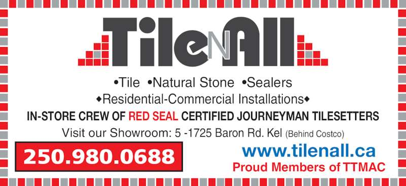 Tile N' All Inc (250-861-9099) - Display Ad - IN-STORE CREW OF RED SEAL CERTIFIED JOURNEYMAN TILESETTERS •Tile  •Natural Stone  •Sealers ◆Residential-Commercial Installations◆ www.tilenall.ca Proud Members of TTMAC Visit our Showroom: 5 -1725 Baron Rd. Kel (Behind Costco) 250.980.0688