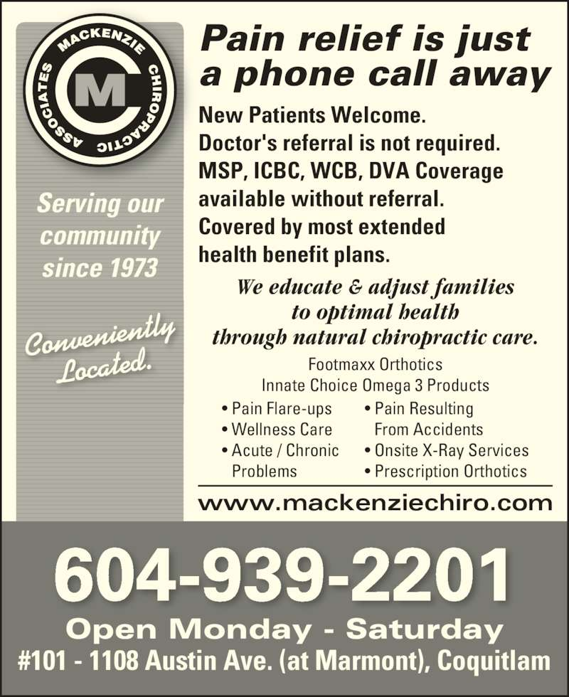 MacKenzie Chiropractic Associates (6049392201) - Display Ad - We educate & adjust families to optimal health through natural chiropractic care. New Patients Welcome. Doctor's referral is not required. MSP, ICBC, WCB, DVA Coverage available without referral. Covered by most extended health benefit plans. www.mackenziechiro.com Pain relief is just a phone call away 604-939-2201 Open Monday - Saturday #101 - 1108 Austin Ave. (at Marmont), Coquitlam Footmaxx Orthotics Innate Choice Omega 3 Products Serving our community since 1973 Located. Convenient ly • Pain Flare-ups • Wellness Care • Acute / Chronic Problems • Pain Resulting From Accidents • Onsite X-Ray Services • Prescription Orthotics
