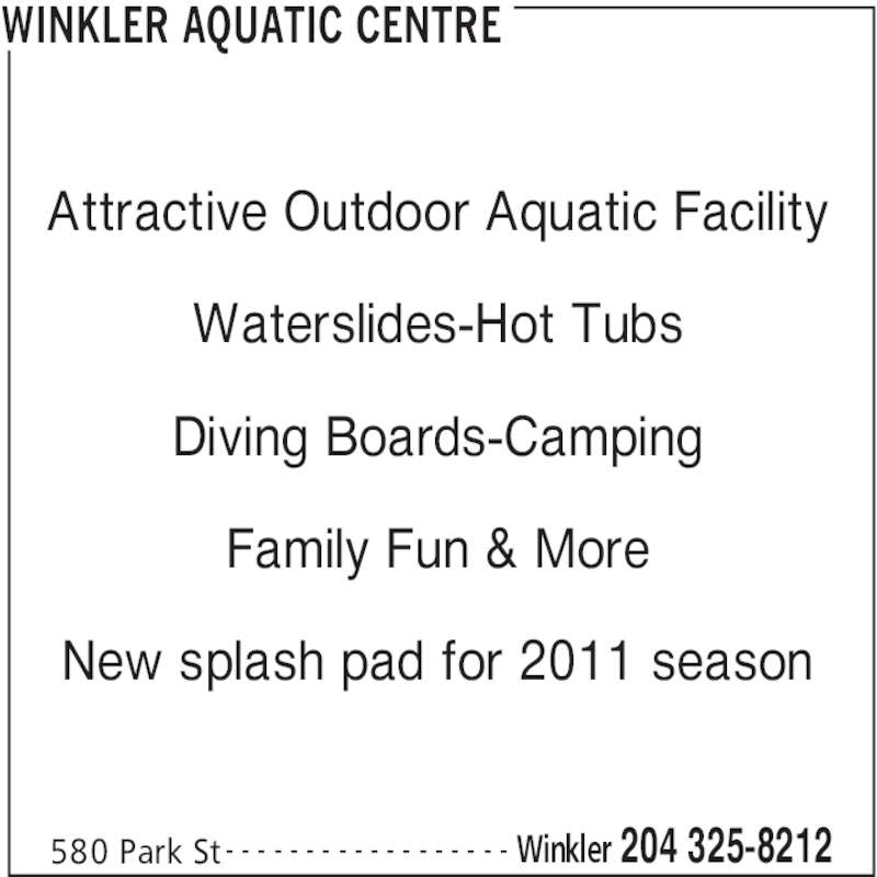 Winkler Aquatic Centre (204-325-8212) - Display Ad - WINKLER AQUATIC CENTRE 580 Park St Winkler 204 325-8212- - - - - - - - - - - - - - - - - - Attractive Outdoor Aquatic Facility Waterslides-Hot Tubs Diving Boards-Camping Family Fun & More New splash pad for 2011 season