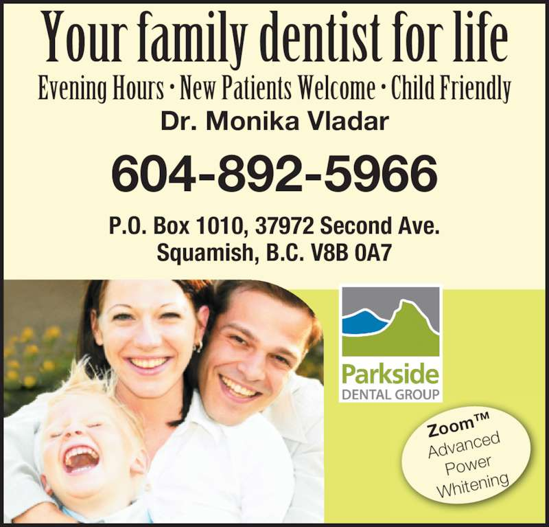 Parkside Dental Group (6048925966) - Display Ad - Evening Hours • New Patients Welcome • Child Friendly Your family dentist for life Dr. Monika Vladar 604-892-5966 P.O. Box 1010, 37972 Second Ave. Squamish, B.C. V8B 0A7 Zoom ™ Advan ced Power Whiten ing