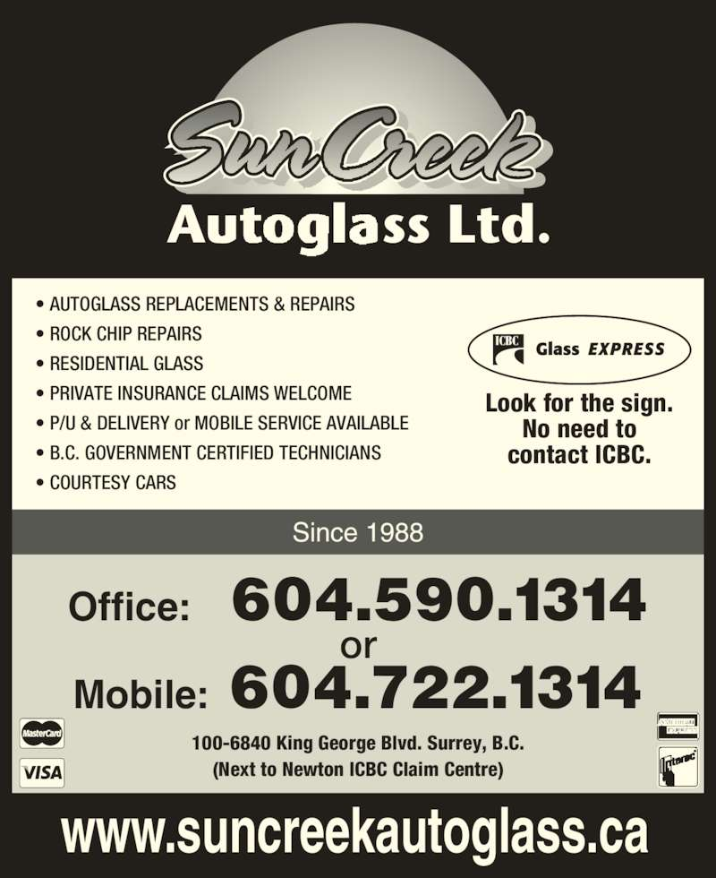 SunCreek Auto Glass Ltd (604-590-1314) - Display Ad - Look for the sign. No need to contact ICBC. • AUTOGLASS REPLACEMENTS & REPAIRS • ROCK CHIP REPAIRS • RESIDENTIAL GLASS • PRIVATE INSURANCE CLAIMS WELCOME • P/U & DELIVERY or MOBILE SERVICE AVAILABLE • B.C. GOVERNMENT CERTIFIED TECHNICIANS • COURTESY CARS Office:  604.590.1314 or Mobile: 604.722.1314 100-6840 King George Blvd. Surrey, B.C. (Next to Newton ICBC Claim Centre) Since 1988 www.suncreekautoglass.ca