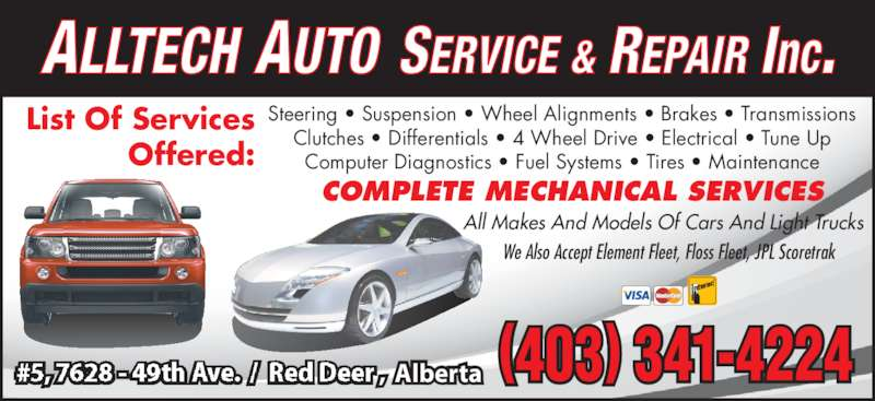 Alltech Auto Service & Repair Inc (403-341-4224) - Display Ad - ALLTECH AUTO SERVICE & REPAIR Inc. (403) 341-4224#5, 7628 - 49th Ave.  /  Red Deer ,  Alberta List Of Services Offered: Steering • Suspension • Wheel Alignments • Brakes • Transmissions Clutches • Differentials • 4 Wheel Drive • Electrical • Tune Up Computer Diagnostics • Fuel Systems • Tires • Maintenance We Also Accept Element Fleet, Floss Fleet, JPL Scoretrak All Makes And Models Of Cars And Light Trucks COMPLETE MECHANICAL SERVICES