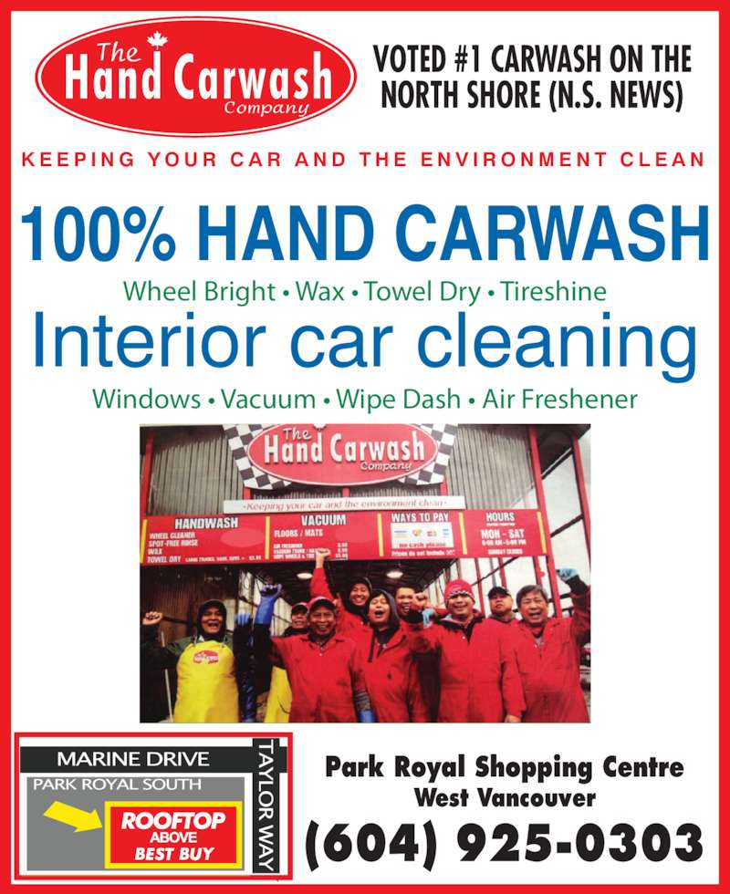 The Hand Carwash Company (6049250303) - Display Ad - B B Y Windows • Vacuum • Wipe Dash • Air Freshener Wheel Bright • Wax • Towel Dry • Tireshine K E E P I N G  Y O U R  C A R  A N D  T H E  E N V I R O N M E N T  C L E A N VOTED #1 CARWASH ON THE NORTH SHORE (N.S. NEWS) Park Royal Shopping Centre West Vancouver (604) 925-0303 Interior car cleaning 100% HAND CARWASH