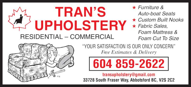 "Trans Upholstery (604-859-2622) - Display Ad - RESIDENTIAL – COMMERCIAL 604 859-2622 TRAN'S UPHOLSTERY ★ Furniture & Auto-boat Seats ★ Custom Built Nooks ★ Fabric Sales, Foam Mattress & Foam Cut To Size 33728 South Fraser Way, Abbotsford BC, V2S 2C2 ""YOUR SATISFACTION IS OUR ONLY CONCERN"" Free Estimates & Delivery"