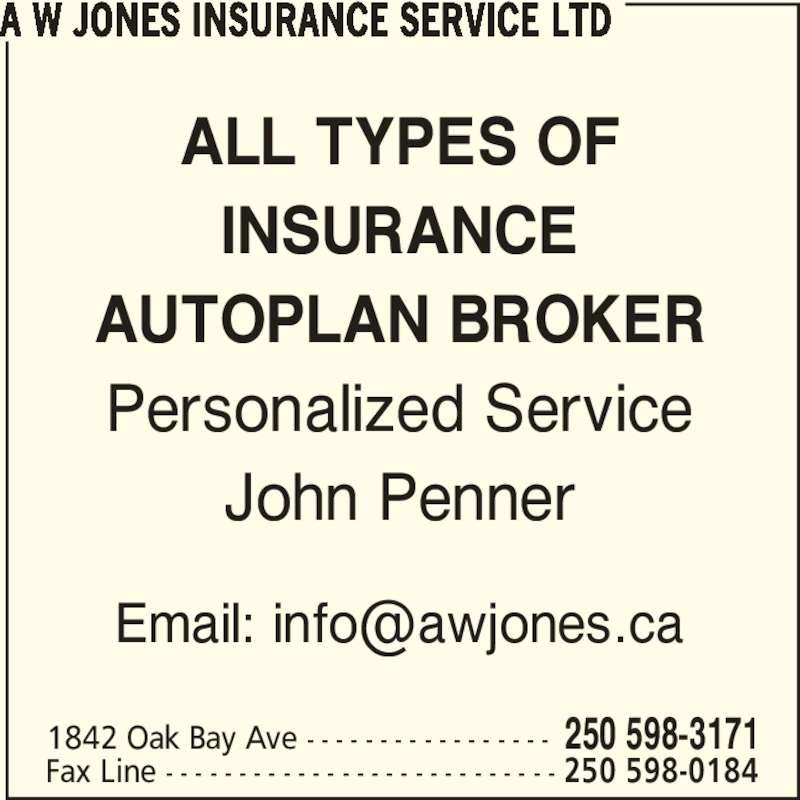 A W Jones Insurance Service Ltd (250-598-3171) - Display Ad - ALL TYPES OF INSURANCE AUTOPLAN BROKER Personalized Service John Penner A W JONES INSURANCE SERVICE LTD 1842 Oak Bay Ave - - - - - - - - - - - - - - - - - 250 598-3171 Fax Line - - - - - - - - - - - - - - - - - - - - - - - - - - - 250 598-0184
