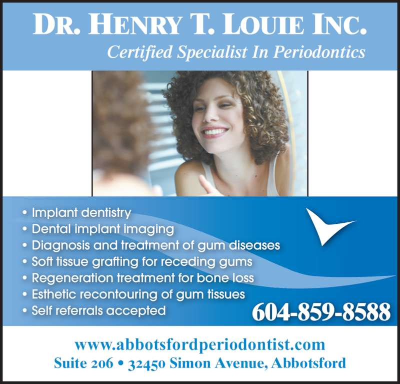 Louie Henry T Dr (6048598588) - Display Ad - DR. HENRY T. LOUIE INC. Certified Specialist In Periodontics Suite 206 • 32450 Simon Avenue, Abbotsford www.abbotsfordperiodontist.com • Implant dentistry • Dental implant imaging • Diagnosis and treatment of gum diseases • Soft tissue grafting for receding gums • Regeneration treatment for bone loss • Esthetic recontouring of gum tissues • Self referrals accepted 604-859-8588