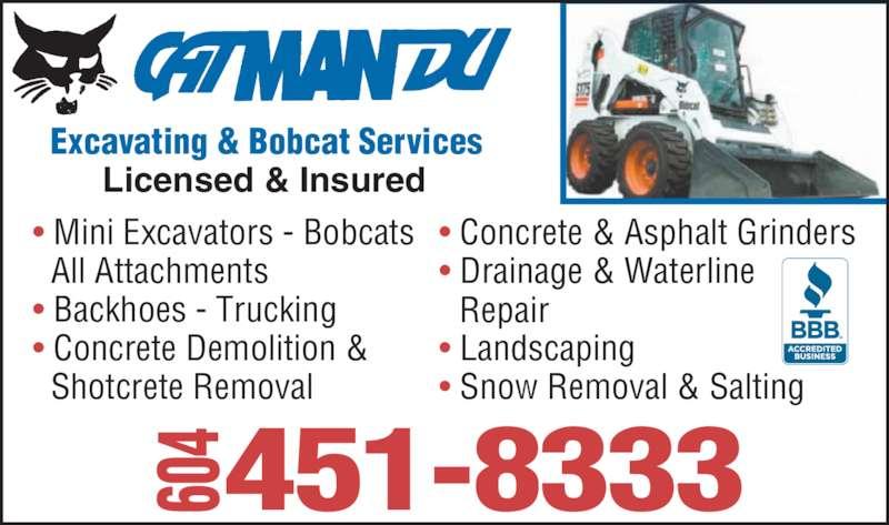 Catmandu Excavating & Bobcat Services (604-451-8333) - Display Ad - Excavating & Bobcat Services Licensed & Insured 451-8333604 • Mini Excavators - Bobcats   All Attachments • Backhoes - Trucking • Concrete Demolition &    Shotcrete Removal • Concrete & Asphalt Grinders • Drainage & Waterline  • Landscaping • Snow Removal & Salting   Repair Excavating & Bobcat Services Licensed & Insured 451-8333604 • Mini Excavators - Bobcats   All Attachments • Backhoes - Trucking • Concrete Demolition &    Shotcrete Removal • Concrete & Asphalt Grinders • Drainage & Waterline  • Landscaping • Snow Removal & Salting   Repair