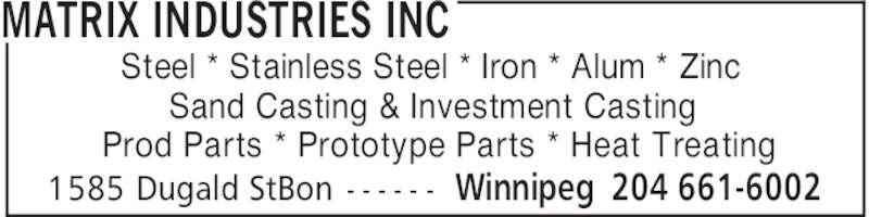 Matrix Industries Inc (204-661-6002) - Display Ad - MATRIX INDUSTRIES INC Winnipeg 204 661-60021585 Dugald StBon - - - - - - Steel * Stainless Steel * Iron * Alum * Zinc Sand Casting & Investment Casting Prod Parts * Prototype Parts * Heat Treating