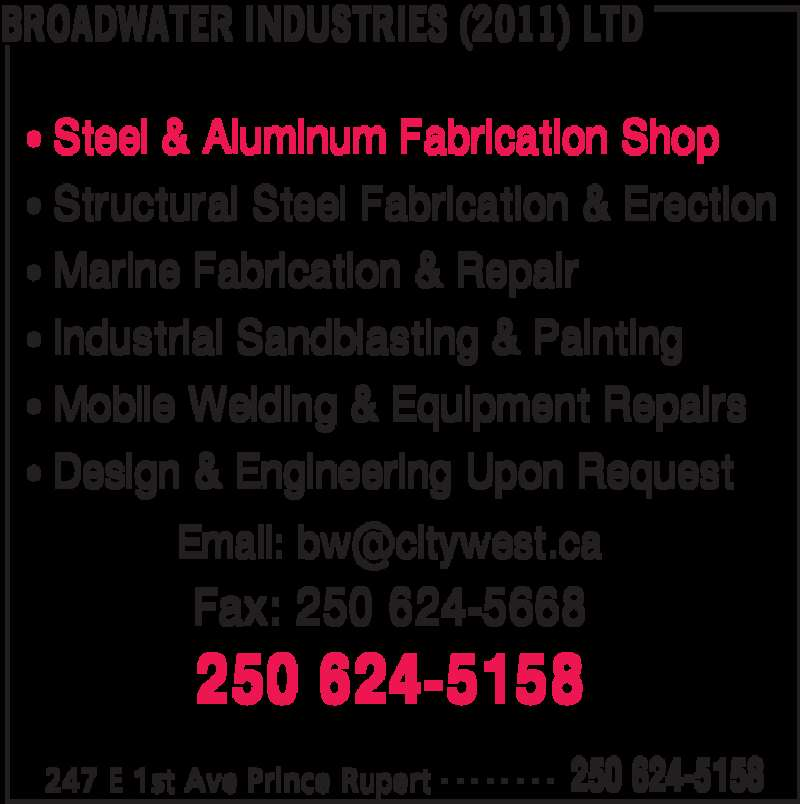 Broadwater Industries (2011) Ltd (2506245158) - Display Ad - BROADWATER INDUSTRIES (2011) LTD 247 E 1st Ave Prince Rupert 250 624-5158- - - - - - - - • Steel & Aluminum Fabrication Shop • Structural Steel Fabrication & Erection • Marine Fabrication & Repair • Industrial Sandblasting & Painting • Mobile Welding & Equipment Repairs • Design & Engineering Upon Request Fax: 250 624-5668 250 624-5158