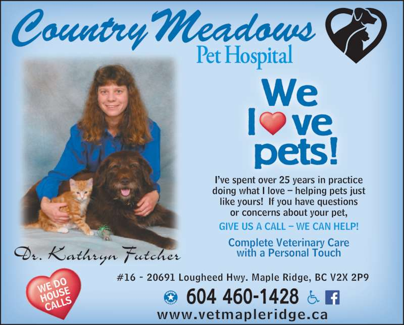 Country Meadows Pet Hospital (2016) Ltd (604-460-1428) - Display Ad - I've spent over 25 years in practice  doing what I love – helping pets just like yours!  If you have questions or concerns about your pet, GIVE US A CALL – WE CAN HELP! www.vetmapleridge.ca Complete Veterinary Care with a Personal Touch We l   ve  pets! 604 460-1428 #16 - 20691 Lougheed Hwy. Maple Ridge, BC V2X 2P9 WE D HOUS CALL