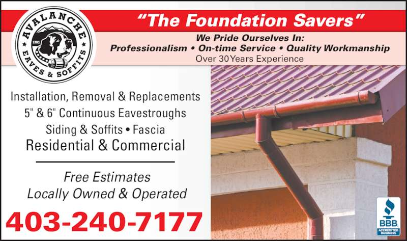 """Avalanche Eaves & Soffits Inc (403-240-7177) - Display Ad - """"The Foundation Savers"""" We Pride Ourselves In: Professionalism • On-time Service • Quality Workmanship Over 30 Years Experience Installation, Removal & Replacements 5"""" & 6"""" Continuous Eavestroughs Siding & Soffits • Fascia Residential & Commercial Free Estimates Locally Owned & Operated 403-240-7177"""