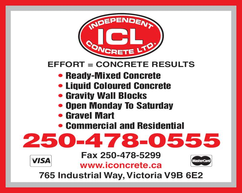 Independent Concrete Ltd (250-478-0555) - Display Ad - • Ready-Mixed Concrete • Liquid Coloured Concrete • Gravity Wall Blocks • Open Monday To Saturday • Gravel Mart • Commercial and Residential Fax 250-478-5299 www.iconcrete.ca 765 Industrial Way, Victoria V9B 6E2 EFFORT = CONCRETE RESULTS 250-478-0555