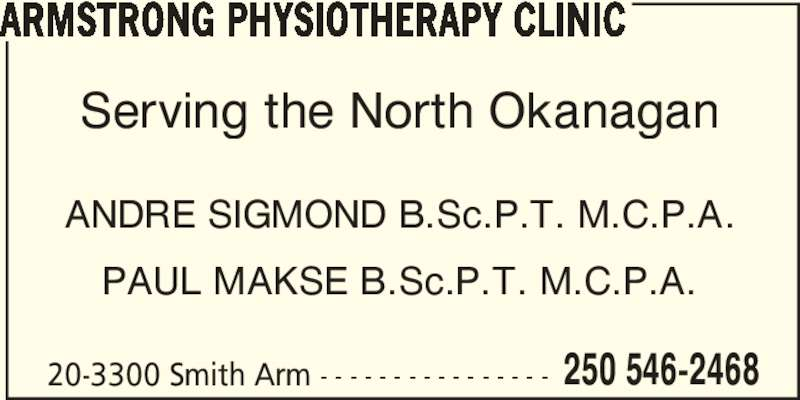Armstrong Physiotherapy Clinic (250-546-2468) - Display Ad - ANDRE SIGMOND B.Sc.P.T. M.C.P.A. PAUL MAKSE B.Sc.P.T. M.C.P.A. 20-3300 Smith Arm - - - - - - - - - - - - - - - - 250 546-2468 ARMSTRONG PHYSIOTHERAPY CLINIC Serving the North Okanagan