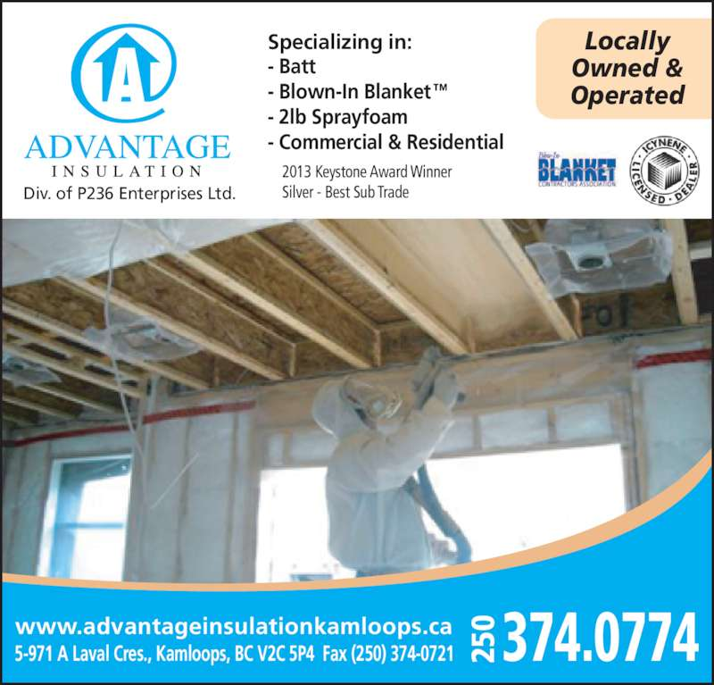 Advantage Insulation Kamloops (250-374-0774) - Display Ad - Specializing in: - Batt - Blown-In Blanket™ - 2lb Sprayfoam - Commercial & Residential Locally Owned & Operated 5-971 A Laval Cres., Kamloops, BC V2C 5P4  Fax (250) 374-0721 374.0774250 Div. of P236 Enterprises Ltd. www.advantageinsulationkamloops.ca 2013 Keystone Award Winner Silver - Best Sub Trade