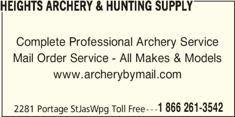 Heights Archery (204-832-4421) - Display Ad - HEIGHTS ARCHERY & HUNTING SUPPLY Complete Professional Archery Service 2281 Portage StJasWpg Toll Free - - -1 866 261-3542 Mail Order Service - All Makes & Models www.archerybymail.com HEIGHTS ARCHERY & HUNTING SUPPLY Complete Professional Archery Service Mail Order Service - All Makes & Models www.archerybymail.com 2281 Portage StJasWpg Toll Free - - -1 866 261-3542
