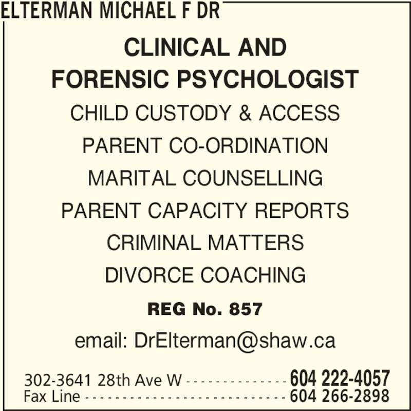 Dr Michael F Elterman (604-222-4057) - Display Ad - FORENSIC PSYCHOLOGIST CHILD CUSTODY & ACCESS PARENT CO-ORDINATION MARITAL COUNSELLING PARENT CAPACITY REPORTS CRIMINAL MATTERS DIVORCE COACHING REG No. 857 ELTERMAN MICHAEL F DR 302-3641 28th Ave W - - - - - - - - - - - - - - 604 222-4057 Fax Line - - - - - - - - - - - - - - - - - - - - - - - - - - - 604 266-2898 CLINICAL AND