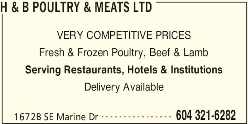 H & B Poultry & Meats Ltd (604-321-6282) - Display Ad - H & B POULTRY & MEATS LTD 1672B SE Marine Dr 604 321-6282- - - - - - - - - - - - - - - - VERY COMPETITIVE PRICES Fresh & Frozen Poultry, Beef & Lamb Serving Restaurants, Hotels & Institutions Delivery Available