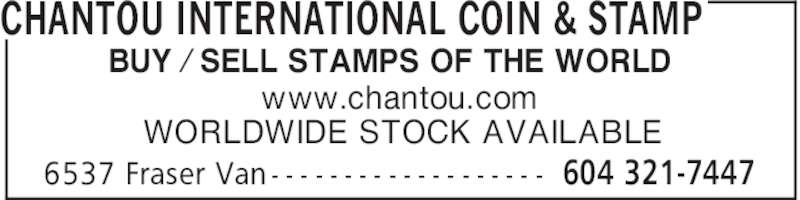 Chantou International Coin & Stamp (604-321-7447) - Display Ad - CHANTOU INTERNATIONAL COIN & STAMP 604 321-74476537 Fraser Van - - - - - - - - - - - - - - - - - - - BUY ⁄ SELL STAMPS OF THE WORLD www.chantou.com WORLDWIDE STOCK AVAILABLE