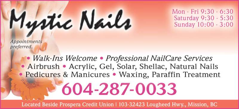 Mystic Nails (6042870033) - Display Ad - Located Beside Prospera Credit Union | 103-32423 Lougheed Hwy., Mission, BC Mon - Fri 9:30 - 6:30 Saturday 9:30 - 5:30 Sunday 10:00 - 3:00 Appointments  preferred. 604-287-0033 • Walk-Ins Welcome • Professional NailCare Services • Airbrush • Acrylic, Gel, Solar, Shellac, Natural Nails • Pedicures & Manicures • Waxing, Paraffin Treatment