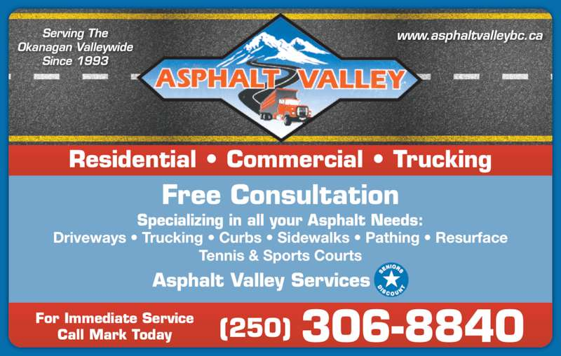 Asphalt Valley Services (250-306-8840) - Display Ad - Residential • Commercial • Trucking Specializing in all your Asphalt Needs: Free Consultation Driveways • Trucking • Curbs • Sidewalks • Pathing • Resurface Tennis & Sports Courts Asphalt Valley Services Serving The Okanagan Valleywide Since 1993 www.asphaltvalleybc.ca For Immediate Service Call Mark Today (250) 306-8840