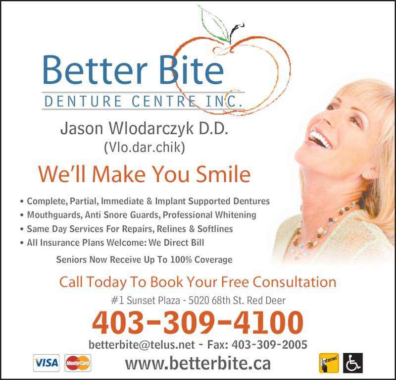 Better Bite Denture Centre Inc (4033094100) - Display Ad - www.betterbite.ca 403-309-4100 #1 Sunset Plaza - 5020 68th St. Red Deer Call Today To Book Your Free Consultation • Complete, Partial, Immediate & Implant Supported Dentures • Mouthguards, Anti Snore Guards, Professional Whitening • Same Day Services For Repairs, Relines & Softlines • All Insurance Plans Welcome: We Direct Bill Seniors Now Receive Up To 100% Coverage Better Bite We'll Make You Smile Jason Wlodarczyk D.D. (Vlo.dar.chik)