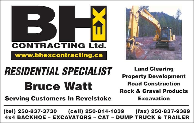 BHEX Contracting Ltd (250-814-1039) - Display Ad - BH RESIDENTIAL SPECIALIST Serving Customers In Revelstoke CONTRACTING Ltd. www.bhexcontracting.ca (tel) 250-837-3730      (cell) 250-814-1039      (fax) 250-837-9389 4x4 BACKHOE – EXCAVATORS – CAT – DUMP TRUCK & TRAILER Land Clearing Property Development Road Construction Rock & Gravel Products Excavation Bruce Watt CONTRACTING Ltd. www.bhexcontracting.ca (tel) 250-837-3730      (cell) 250-814-1039      (fax) 250-837-9389 4x4 BACKHOE – EXCAVATORS – CAT – DUMP TRUCK & TRAILER Land Clearing Property Development Road Construction Rock & Gravel Products Excavation Bruce Watt RESIDENTIAL SPECIALIST Serving Customers In Revelstoke BH