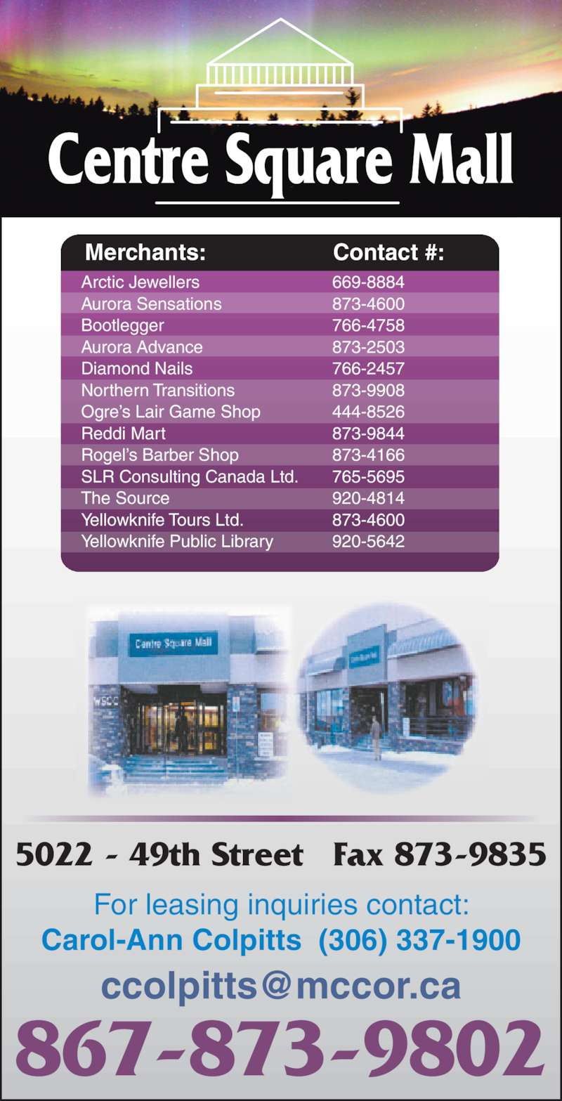 Centre Square Mall (8678739802) - Display Ad - Merchants: Contact #: Arctic Jewellers Aurora Sensations Bootlegger Aurora Advance Diamond Nails Northern Transitions Ogre's Lair Game Shop Reddi Mart Rogel's Barber Shop SLR Consulting Canada Ltd. The Source Yellowknife Tours Ltd. Yellowknife Public Library 669-8884 873-4600 766-4758 873-2503 766-2457 873-9908 444-8526 873-9844 873-4166 765-5695 920-4814 873-4600 920-5642 5022 - 49th Street Fax 873-9835 867-873-9802 For leasing inquiries contact: Carol-Ann Colpitts  (306) 337-1900