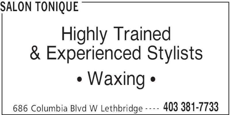 Salon Tonique (403-381-7733) - Display Ad - SALON TONIQUE 686 Columbia Blvd W Lethbridge 403 381-7733- - - - Highly Trained & Experienced Stylists • Waxing •