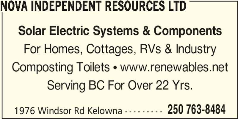 Nova Independent Resources Ltd (250-763-8484) - Display Ad - 250 763-8484 NOVA INDEPENDENT RESOURCES LTD Solar Electric Systems & Components For Homes, Cottages, RVs & Industry Composting Toilets π www.renewables.net Serving BC For Over 22 Yrs. 1976 Windsor Rd Kelowna - - - - - - - - -