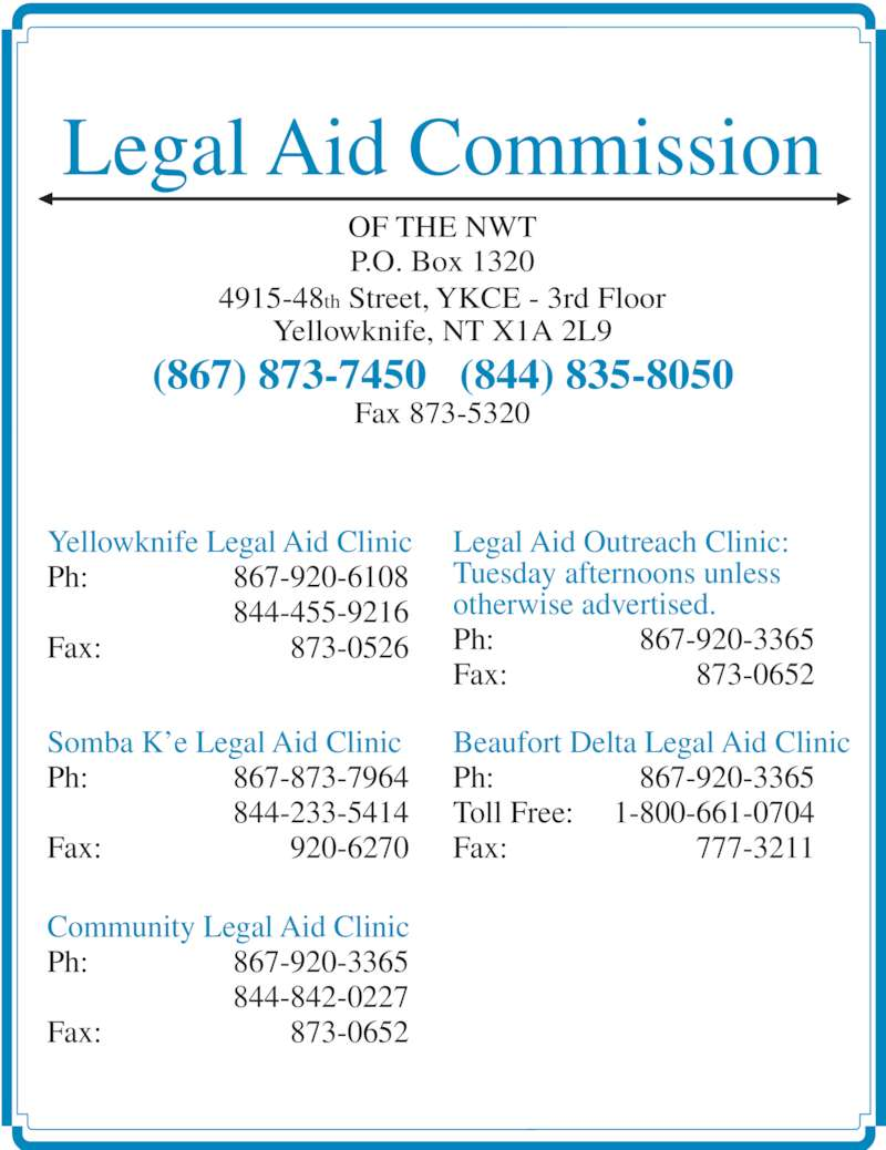 Legal Aid (8678737450) - Display Ad - Legal Aid Outreach Clinic: Tuesday afternoons unless otherwise advertised. Ph: 867-920-3365 Fax: 873-0652 Beaufort Delta Legal Aid Clinic Ph: 867-920-3365 Toll Free: 1-800-661-0704 Fax: 777-3211 Legal Aid Commission OF THE NWT P.O. Box 1320 4915-48th Street, YKCE - 3rd Floor Yellowknife, NT X1A 2L9 (867) 873-7450   (844) 835-8050 Fax 873-5320 Yellowknife Legal Aid Clinic Ph: 867-920-6108   844-455-9216 Fax: 873-0526 Somba K'e Legal Aid Clinic Ph: 867-873-7964   844-233-5414 Fax: 920-6270 Community Legal Aid Clinic Ph: 867-920-3365   844-842-0227 Fax: 873-0652