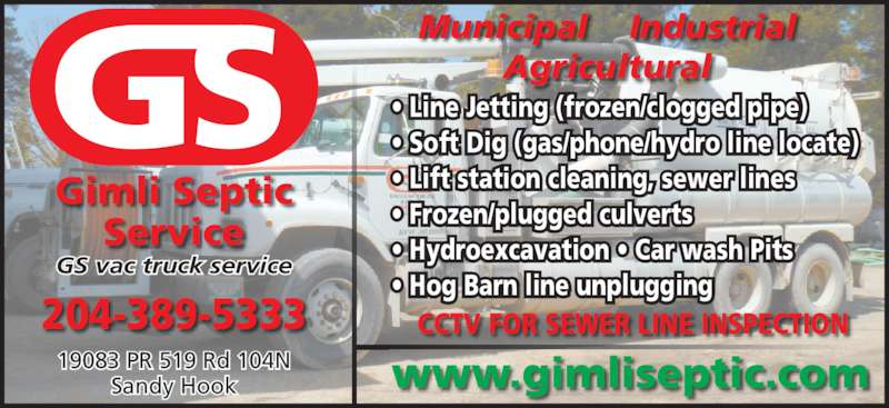 Gimli Septic Service (204-389-5333) - Display Ad - Gimli Septic Service GS vac truck service 204-389-5333 Municipal    Industrial Agricultural 19083 PR 519 Rd 104N Sandy Hook • Line Jetting (frozen/clogged pipe) • Soft Dig (gas/phone/hydro line locate) • Lift station cleaning, sewer lines • Frozen/plugged culverts • Hydroexcavation • Car wash Pits • Hog Barn line unplugging CCTV FOR SEWER LINE INSPECTION www.gimliseptic.com