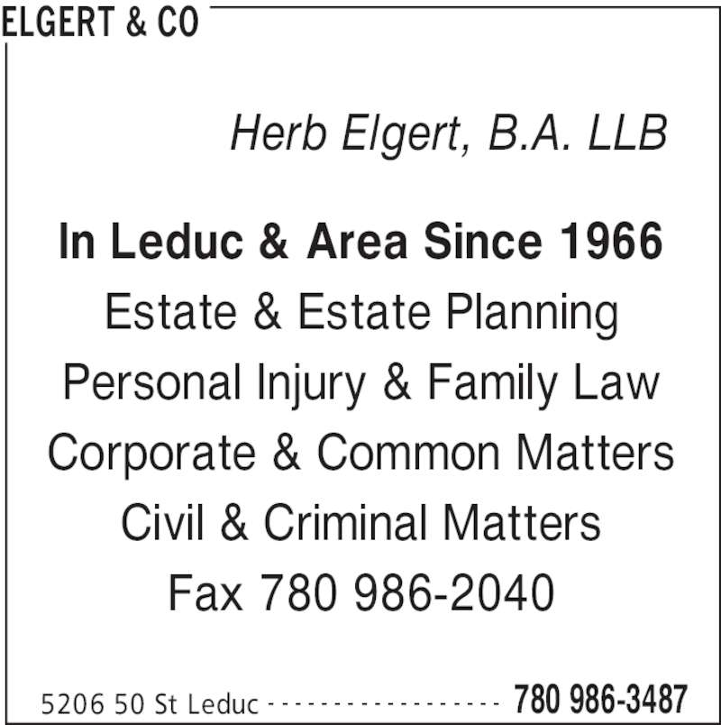 Elgert & Co (7809863487) - Display Ad - ELGERT & CO 5206 50 St Leduc 780 986-3487- - - - - - - - - - - - - - - - - - In Leduc & Area Since 1966 Estate & Estate Planning Personal Injury & Family Law Corporate & Common Matters Civil & Criminal Matters Fax 780 986-2040 Herb Elgert, B.A. LLB
