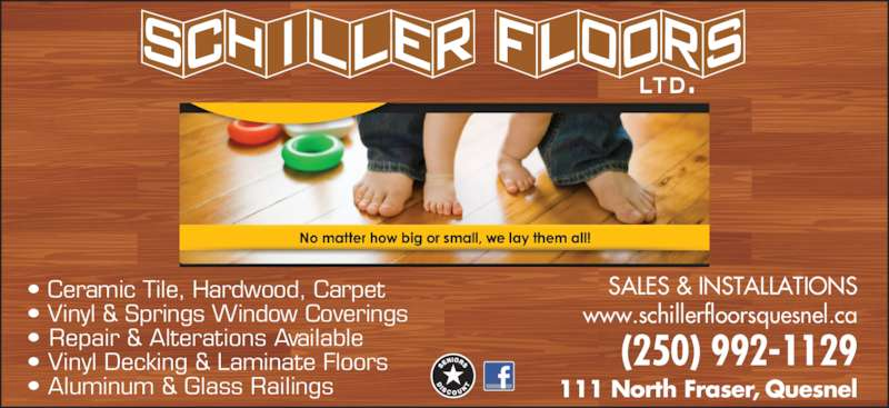 Schiller Floors Ltd (250-992-1129) - Display Ad - (250) 992-1129 111 North Fraser, Quesnel SALES & INSTALLATIONS www.schillerfloorsquesnel.ca • Ceramic Tile, Hardwood, Carpet • Vinyl & Springs Window Coverings • Repair & Alterations Available • Vinyl Decking & Laminate Floors • Aluminum & Glass Railings