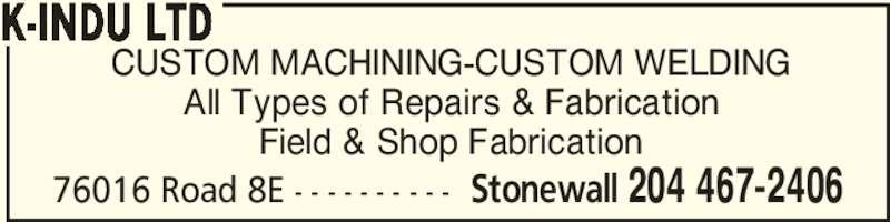 K-Indu Ltd (204-467-2406) - Display Ad - CUSTOM MACHINING-CUSTOM WELDING All Types of Repairs & Fabrication Field & Shop Fabrication K-INDU LTD 76016 Road 8E - - - - - - - - - - Stonewall 204 467-2406