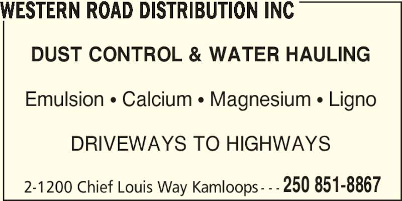 Western Road Distribution Inc (250-851-8867) - Display Ad - WESTERN ROAD DISTRIBUTION INC DUST CONTROL & WATER HAULING Emulsion • Calcium • Magnesium • Ligno DRIVEWAYS TO HIGHWAYS 2-1200 Chief Louis Way Kamloops - - - 250 851-8867