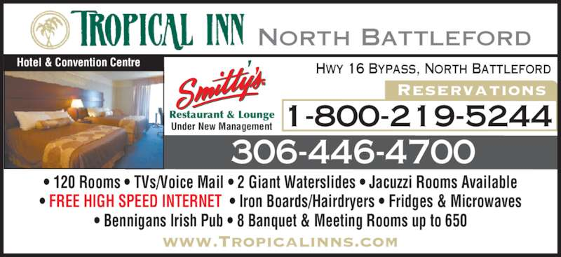 Tropical Inn Hotel & Conference Centre (3064464700) - Display Ad - 306-446-4700 Hwy 16 Bypass, North Battleford • 120 Rooms • TVs/Voice Mail • 2 Giant Waterslides • Jacuzzi Rooms Available • FREE HIGH SPEED INTERNET  • Iron Boards/Hairdryers • Fridges & Microwaves • Bennigans Irish Pub • 8 Banquet & Meeting Rooms up to 650 North Battleford 1-800-219-5244 Reservations Hotel & Convention Centre Restaurant & Lounge Under New Management www.Tropicalinns.com