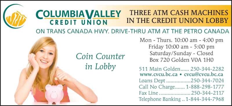 Credit Union Columbia Valley (250-344-2282) - Display Ad - Coin Counter in Lobby OLUMBIAC ALLEYV C R E D I T  U N I O N 511 Main Golden...... 250-344-2282 Loans Dept .................250-344-7024 Call No Charge....... 1-888-298-1777 Fax Line ......................250-344-2117 Telephone Banking ..1-844-344-7968 Mon - Thurs. 10:00 am - 4:00 pm Friday 10:00 am - 5:00 pm Saturday/Sunday - Closed Box 720 Golden V0A 1H0 THREE ATM CASH MACHINES IN THE CREDIT UNION LOBBY ON TRANS CANADA HWY. DRIVE-THRU ATM AT THE PETRO CANADA