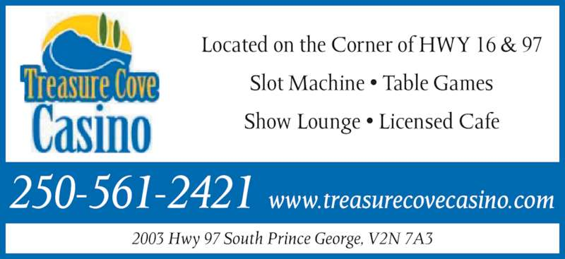 Treasure Cove Casino Inc (250-561-2421) - Display Ad - Located on the Corner of HWY 16 & 97 Slot Machine • Table Games Show Lounge • Licensed Cafe 2003 Hwy 97 South Prince George, V2N 7A3 250-561-2421 www.treasurecovecasino.com