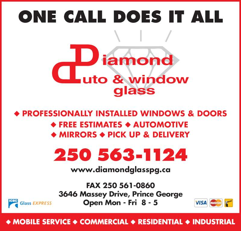 Diamond Auto Glass (250-563-1124) - Display Ad - 250 563-1124 FAX 250 561-0860 3646 Massey Drive, Prince George Open Mon - Fri  8 - 5 www.diamondglasspg.ca iamond uto & window glass  PROFESSIONALLY INSTALLED WINDOWS & DOORS  FREE ESTIMATES  AUTOMOTIVE   MIRRORS  PICK UP & DELIVERY ONE CALL DOES IT ALL MOBILE SERVICE  COMMERCIAL RESIDENTIAL INDUSTRIAL