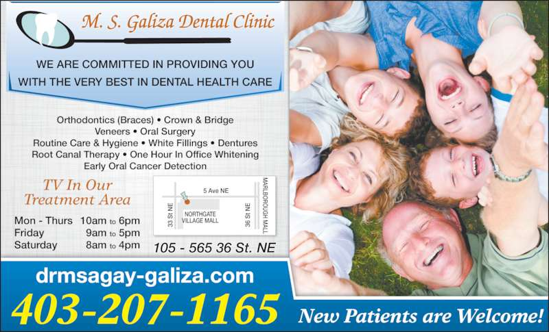 M S Galiza Dental Clinic (4032071165) - Display Ad - WITH THE VERY BEST IN DENTAL HEALTH CARE Orthodontics (Braces) • Crown & Bridge Veneers • Oral Surgery Routine Care & Hygiene • White Fillings • Dentures Root Canal Therapy • One Hour In Office Whitening Early Oral Cancer Detection drmsagay-galiza.com 403-207-1165 New Patients are Welcome! Mon - Thurs 10am to 6pm Friday 9am to 5pm Saturday 8am to 4pm TV In Our Treatment Area 33  S t N 5 Ave NE  S t N ARLBO RO UG H M ALL NORTHGATE 36 VILLAGE MALL 105 - 565 36 St. NE WE ARE COMMITTED IN PROVIDING YOU